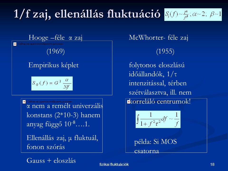 18fizikai fluktuációk 1/f zaj, ellenállás fluktuáció 1/f zaj, ellenállás fluktuáció Hooge –féle α zaj (1969) Empirikus képlet McWhorter- féle zaj (1955) folytonos eloszlású időállandók, 1/τ intenzitással, térben szétválasztva, ill.