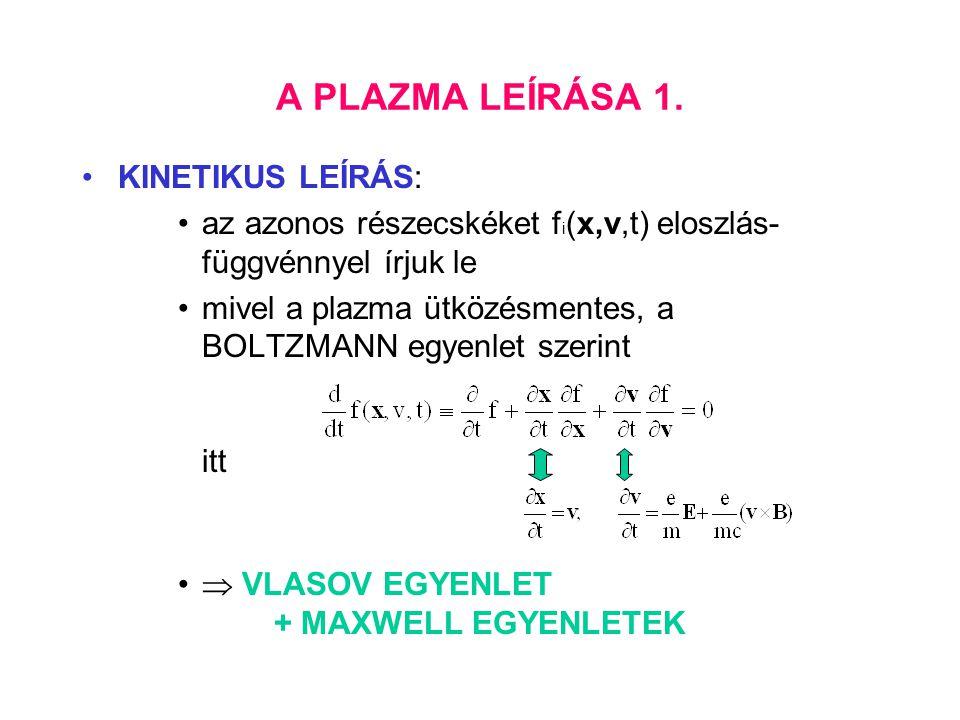 A PLAZMA LEÍRÁSA 1. KINETIKUS LEÍRÁS: az azonos részecskéket f i (x,v,t) eloszlás- függvénnyel írjuk le mivel a plazma ütközésmentes, a BOLTZMANN egye