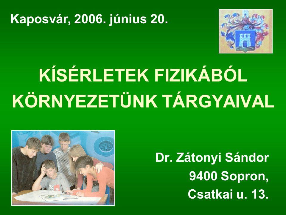 KÍSÉRLETEK FIZIKÁBÓL KÖRNYEZETÜNK TÁRGYAIVAL Dr. Zátonyi Sándor 9400 Sopron, Csatkai u. 13. Kaposvár, 2006. június 20.