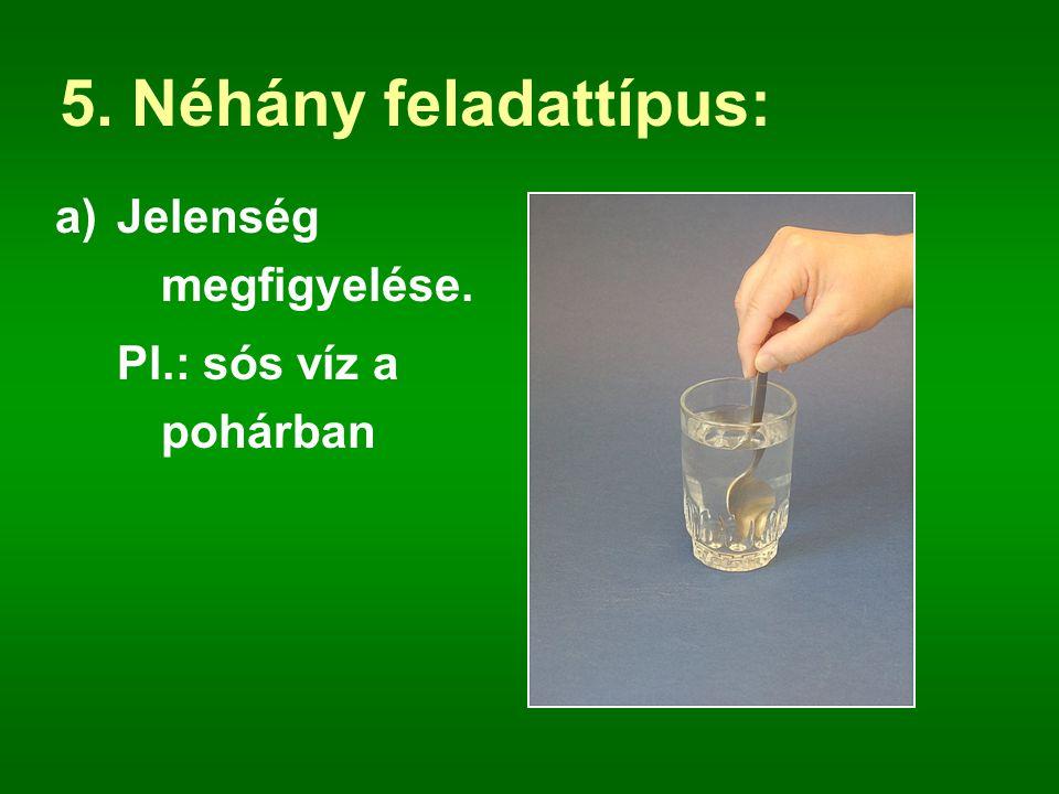 5. Néhány feladattípus: a)Jelenség megfigyelése. Pl.: sós víz a pohárban