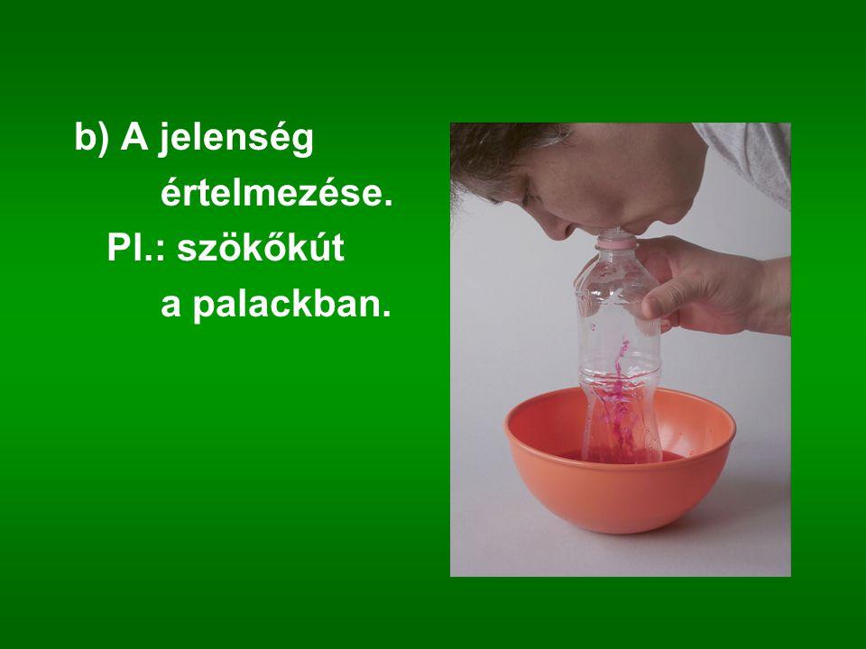 b) A jelenség értelmezése. Pl.: szökőkút a palackban.