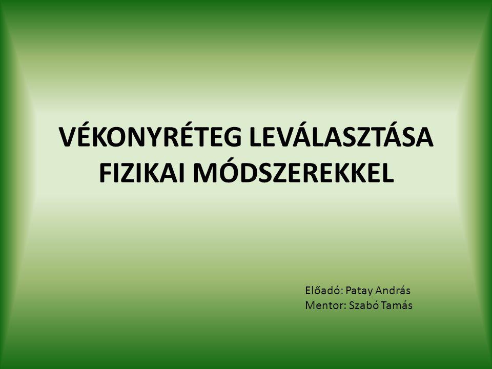 VÉKONYRÉTEG LEVÁLASZTÁSA FIZIKAI MÓDSZEREKKEL Előadó: Patay András Mentor: Szabó Tamás