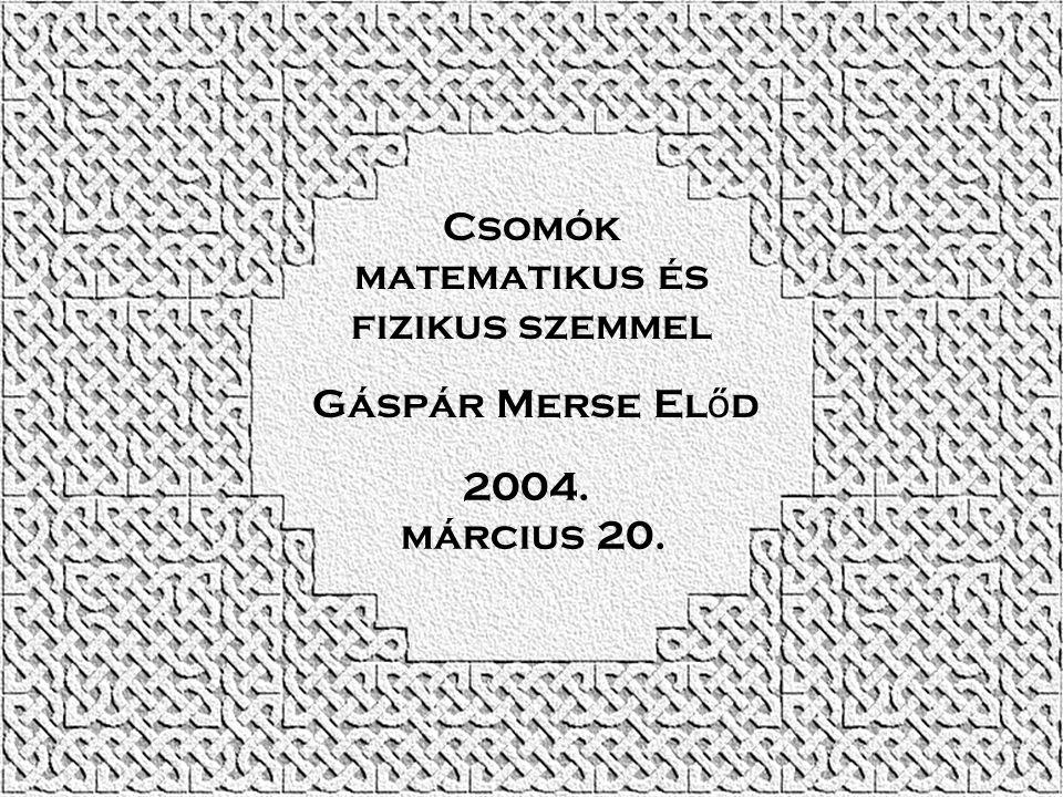 Csomók matematikus és fizikus szemmel Gáspár Merse El ő d 2004. március 20.