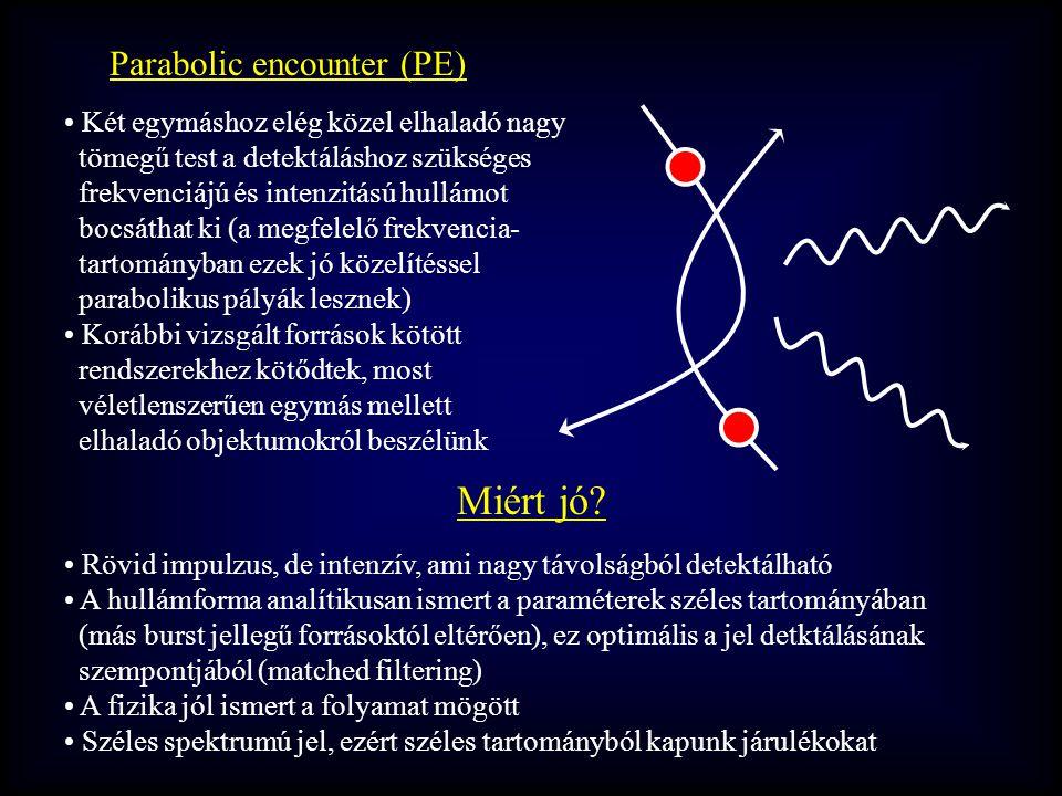 Parabolic encounter (PE) Két egymáshoz elég közel elhaladó nagy tömegű test a detektáláshoz szükséges frekvenciájú és intenzitású hullámot bocsáthat ki (a megfelelő frekvencia- tartományban ezek jó közelítéssel parabolikus pályák lesznek) Korábbi vizsgált források kötött rendszerekhez kötődtek, most véletlenszerűen egymás mellett elhaladó objektumokról beszélünk Miért jó.