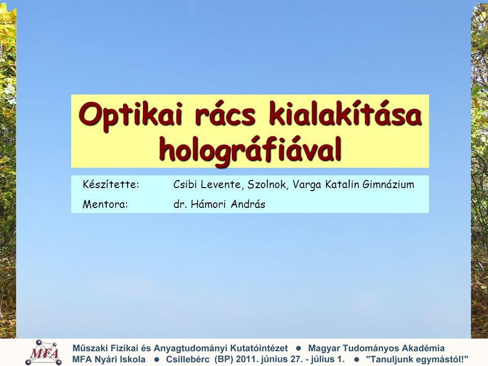 Optikai rács kialakítása holográfiával Készítette: Csibi Levente, Szolnok, Varga Katalin Gimnázium Mentora: dr. Hámori András