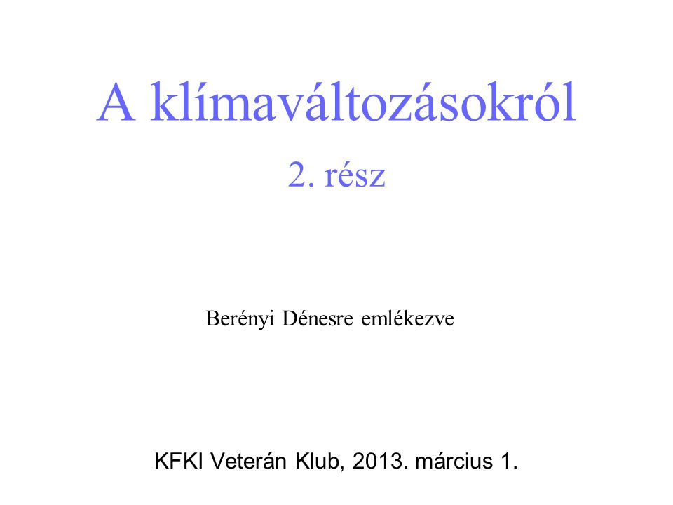 A klímaváltozásokról KFKI Veterán Klub, 2013. március 1. Berényi Dénesre emlékezve 2. rész