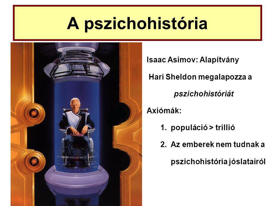 A pszichohistória Isaac Asimov: Alapítvány Hari Sheldon megalapozza a pszichohistóriát Axiómák: 1.populáció > trillió 2.Az emberek nem tudnak a pszichohistória jóslatairól
