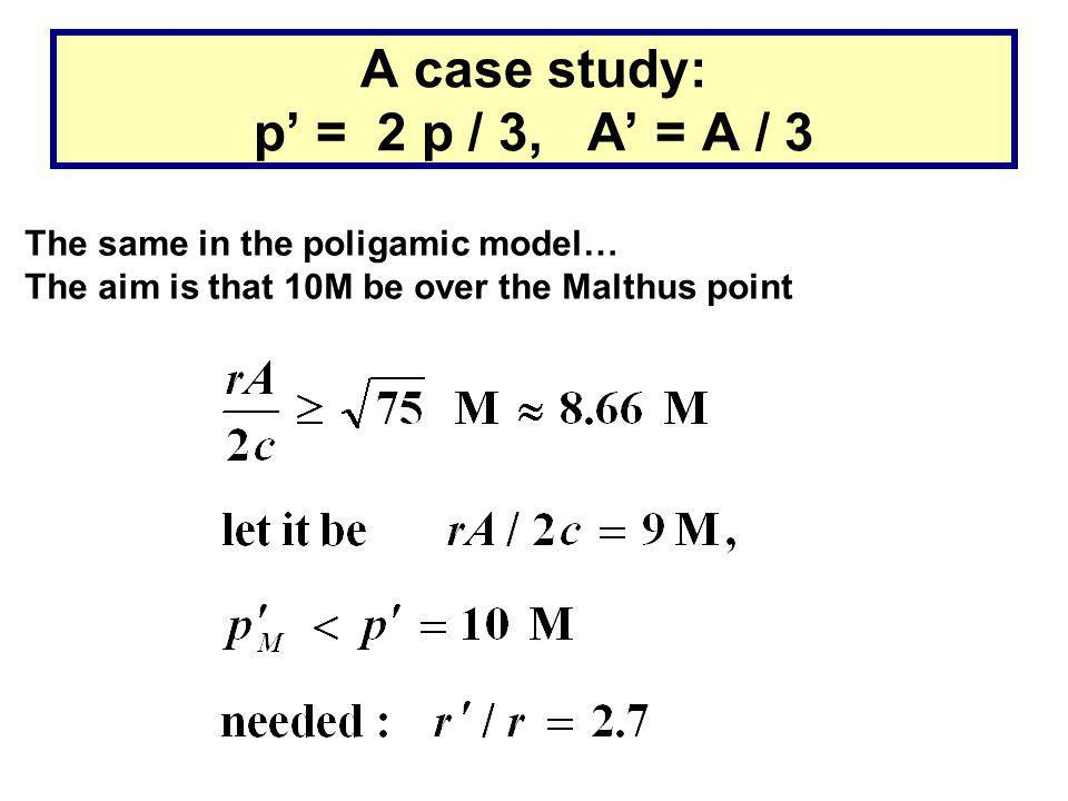 A case study: p' = 2 p / 3, A' = A / 3 The same in the poligamic model… The aim is that 10M be over the Malthus point