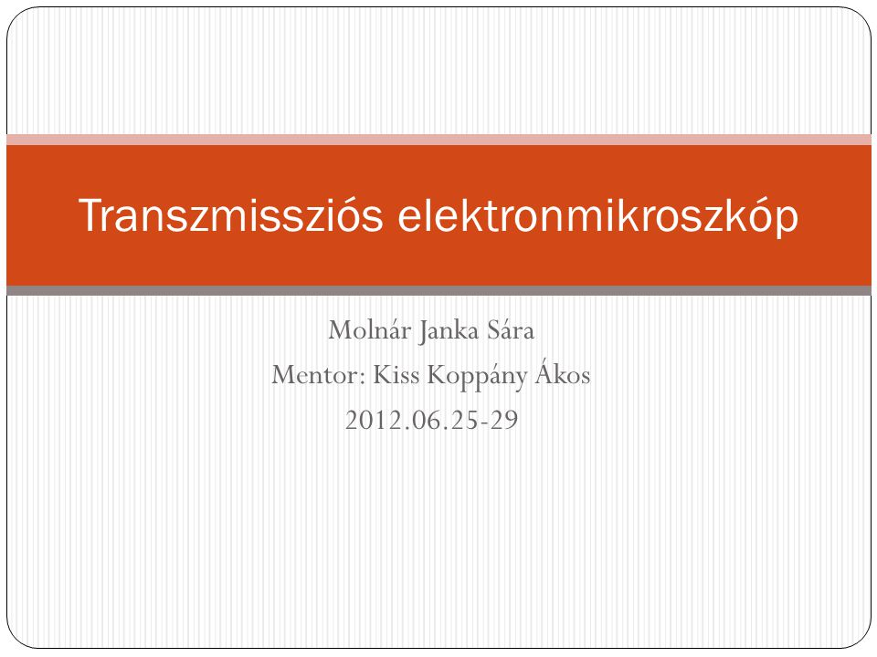 Molnár Janka Sára Mentor: Kiss Koppány Ákos 2012.06.25-29 Transzmissziós elektronmikroszkóp