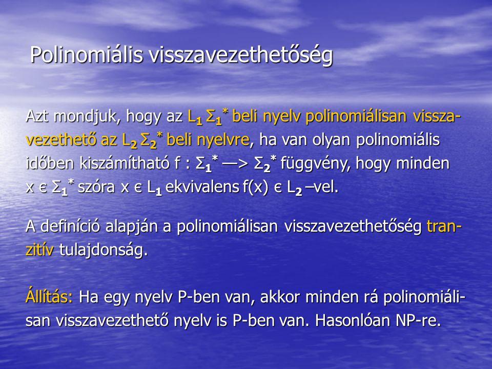 Polinomiális visszavezethetőség Azt mondjuk, hogy az L 1 Σ 1 * beli nyelv polinomiálisan vissza- vezethető az L 2 Σ 2 * beli nyelvre, ha van olyan polinomiális időben kiszámítható f : Σ 1 * —> Σ 2 * függvény, hogy minden x є Σ 1 * szóra x є L 1 ekvivalens f(x) є L 2 –vel.