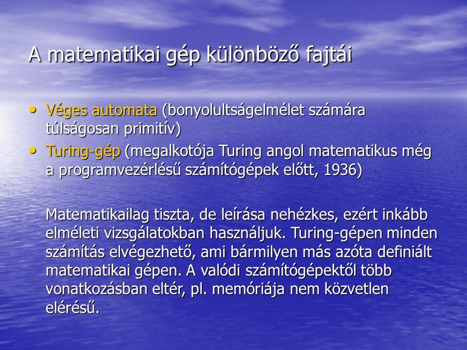 A matematikai gép különböző fajtái Véges automata (bonyolultságelmélet számára túlságosan primitív) Véges automata (bonyolultságelmélet számára túlságosan primitív) Turing-gép (megalkotója Turing angol matematikus még a programvezérlésű számítógépek előtt, 1936) Turing-gép (megalkotója Turing angol matematikus még a programvezérlésű számítógépek előtt, 1936) Matematikailag tiszta, de leírása nehézkes, ezért inkább elméleti vizsgálatokban használjuk.