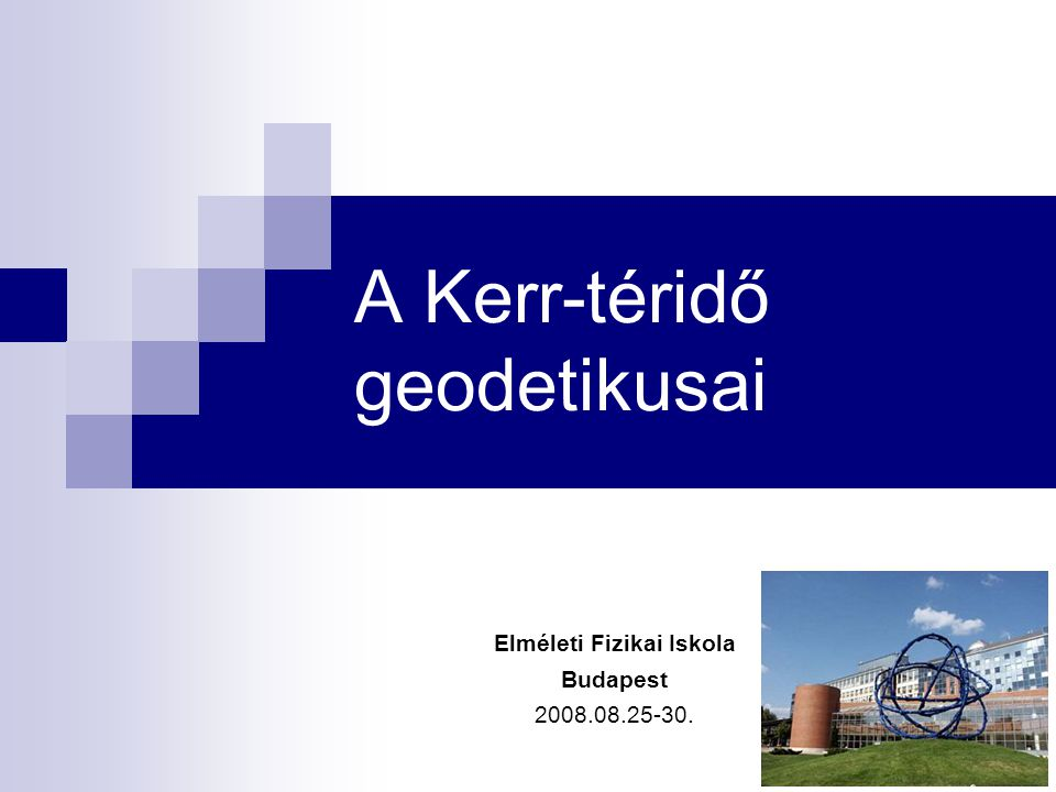 A Kerr-téridő geodetikusai Elméleti Fizikai Iskola Budapest 2008.08.25-30.