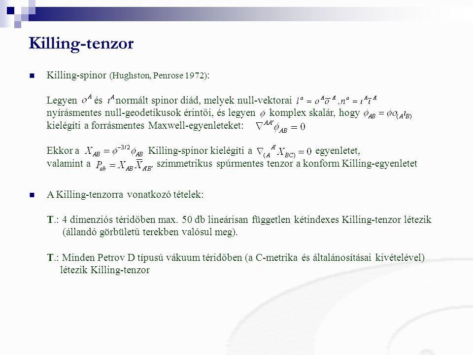 Killing-tenzor Killing-spinor (Hughston, Penrose 1972) : Legyen és normált spinor diád, melyek null-vektorai nyírásmentes null-geodetikusok érintői, és legyen komplex skalár, hogy kielégíti a forrásmentes Maxwell-egyenleteket: Ekkor a Killing-spinor kielégíti a egyenletet, valamint a szimmetrikus spúrmentes tenzor a konform Killing-egyenletet A Killing-tenzorra vonatkozó tételek: T.: 4 dimenziós téridőben max.