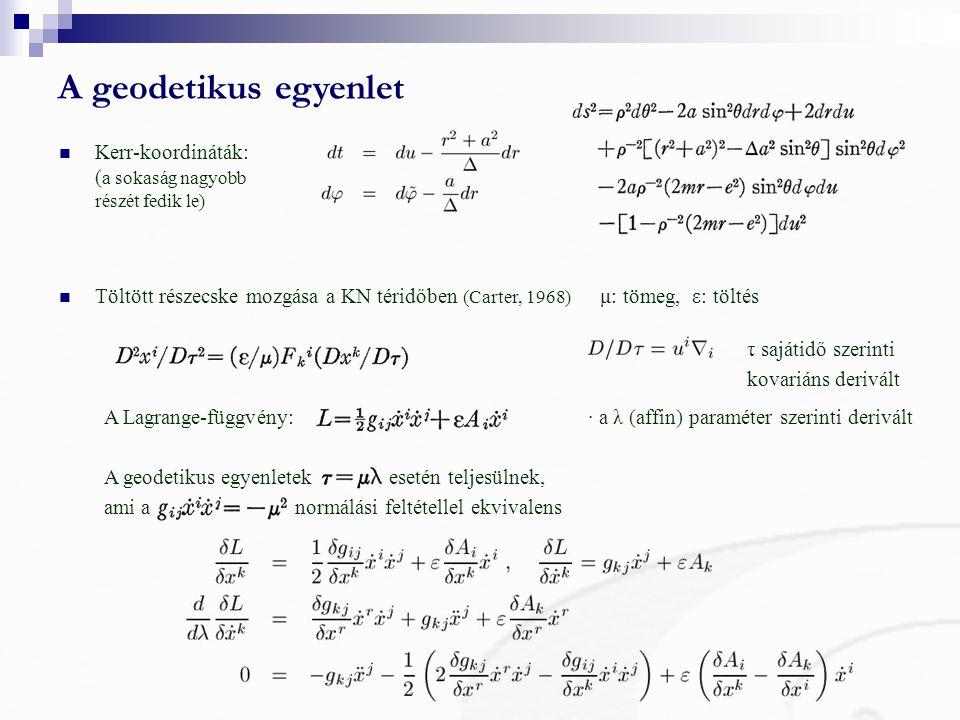 A geodetikus egyenlet Töltött részecske mozgása a KN téridőben (Carter, 1968) μ: tömeg, ε: töltés Kerr-koordináták: ( a sokaság nagyobb részét fedik le) τ sajátidő szerinti kovariáns derivált A Lagrange-függvény:· a λ (affin) paraméter szerinti derivált A geodetikus egyenletek esetén teljesülnek, ami a normálási feltétellel ekvivalens