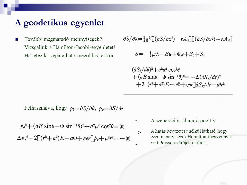 A geodetikus egyenlet A szeparációs állandó pozitív A hatás bevezetése nélkül látható, hogy ezen mennyiségek Hamilton-függvénnyel vett Poisson-zárójele eltűnik További megmaradó mennyiségek.