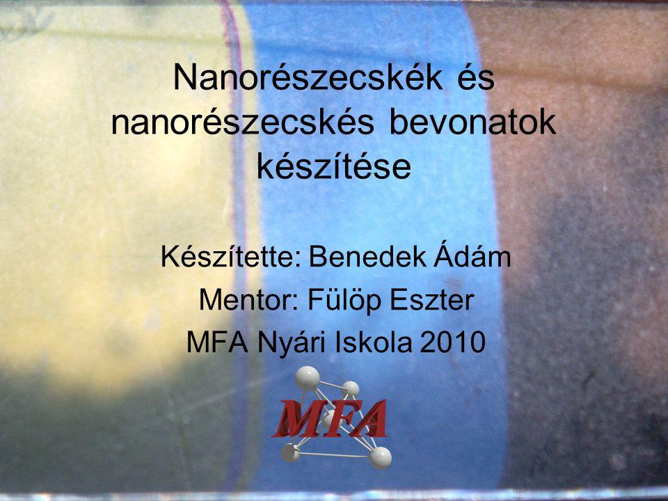 Nanorészecskék és nanorészecskés bevonatok készítése Készítette: Benedek Ádám Mentor: Fülöp Eszter MFA Nyári Iskola 2010