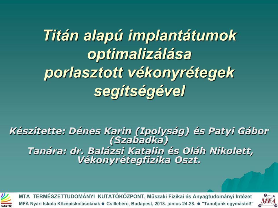Titán alapú implantátumok optimalizálása porlasztott vékonyrétegek segítségével Készítette: Dénes Karin (Ipolyság) és Patyi Gábor (Szabadka) Tanára: d