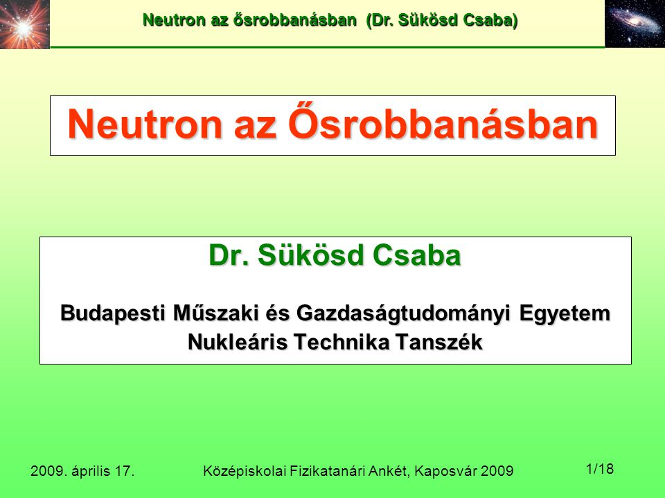 Középiskolai Fizikatanári Ankét, Kaposvár 2009 Neutron az ősrobbanásban (Dr. Sükösd Csaba) 2009. április 17. 1/18 Neutron az Ősrobbanásban Dr. Sükösd