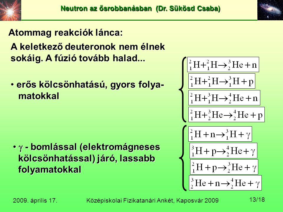 Középiskolai Fizikatanári Ankét, Kaposvár 2009 Neutron az ősrobbanásban (Dr. Sükösd Csaba) 2009. április 17. 13/18 Atommag reakciók lánca: A keletkező