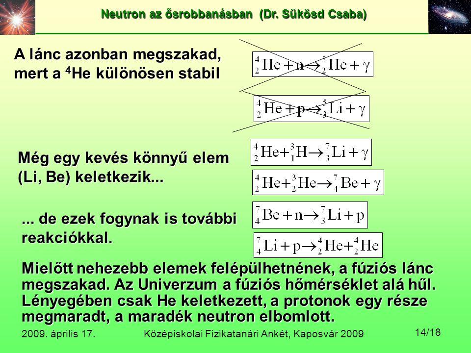 Középiskolai Fizikatanári Ankét, Kaposvár 2009 Neutron az ősrobbanásban (Dr. Sükösd Csaba) 2009. április 17. 14/18 A lánc azonban megszakad, mert a 4