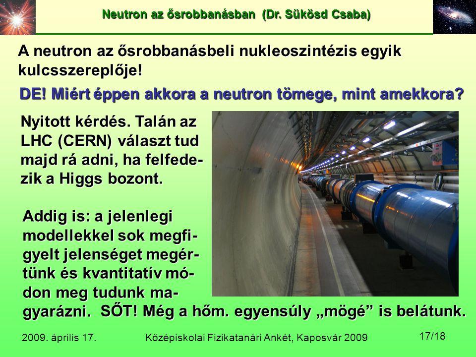 Középiskolai Fizikatanári Ankét, Kaposvár 2009 Neutron az ősrobbanásban (Dr. Sükösd Csaba) 2009. április 17. 17/18 A neutron az ősrobbanásbeli nukleos