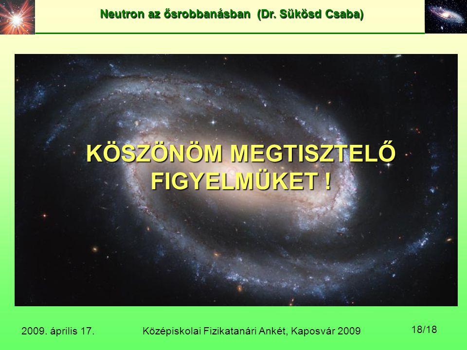 Középiskolai Fizikatanári Ankét, Kaposvár 2009 Neutron az ősrobbanásban (Dr. Sükösd Csaba) 2009. április 17. 18/18 KÖSZÖNÖM MEGTISZTELŐ FIGYELMÜKET !