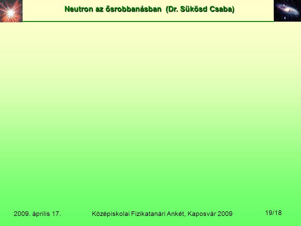 Középiskolai Fizikatanári Ankét, Kaposvár 2009 Neutron az ősrobbanásban (Dr. Sükösd Csaba) 2009. április 17. 19/18