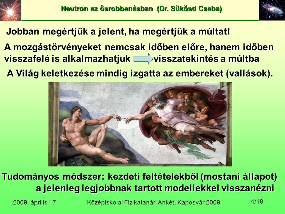 Középiskolai Fizikatanári Ankét, Kaposvár 2009 Neutron az ősrobbanásban (Dr. Sükösd Csaba) 2009. április 17. 4/18 Jobban megértjük a jelent, ha megért