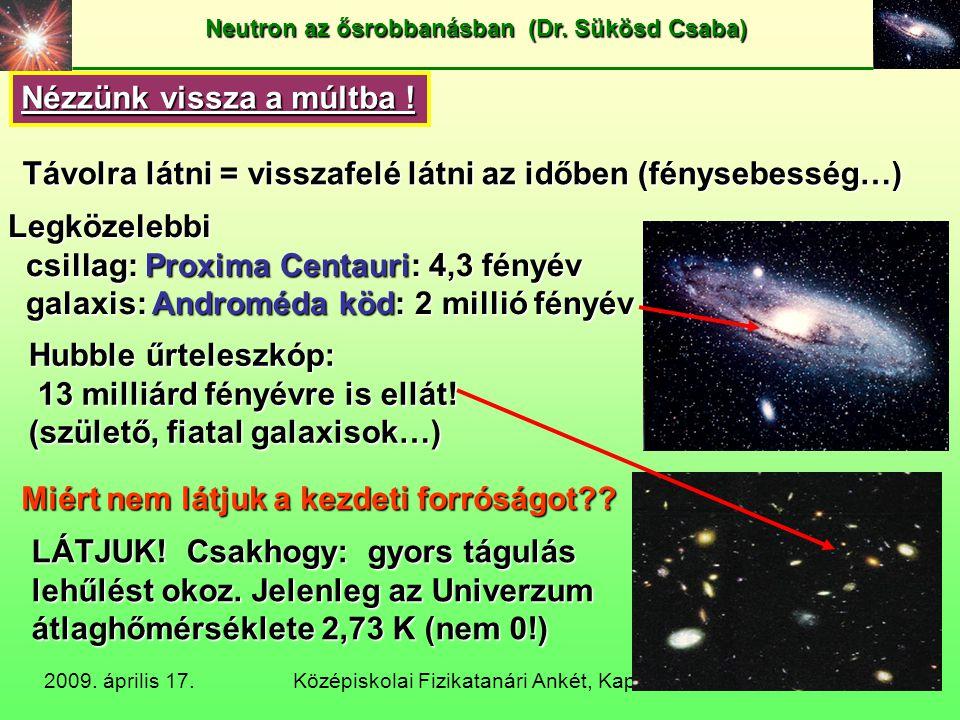 Középiskolai Fizikatanári Ankét, Kaposvár 2009 Neutron az ősrobbanásban (Dr. Sükösd Csaba) 2009. április 17. 8/18 Nézzünk vissza a múltba ! Távolra lá