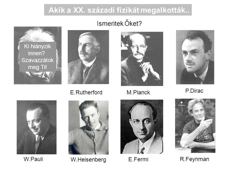 M.Planck E.Rutherford P.Dirac W.Pauli W.Heisenberg E.Fermi R.Feynman Akik a XX.