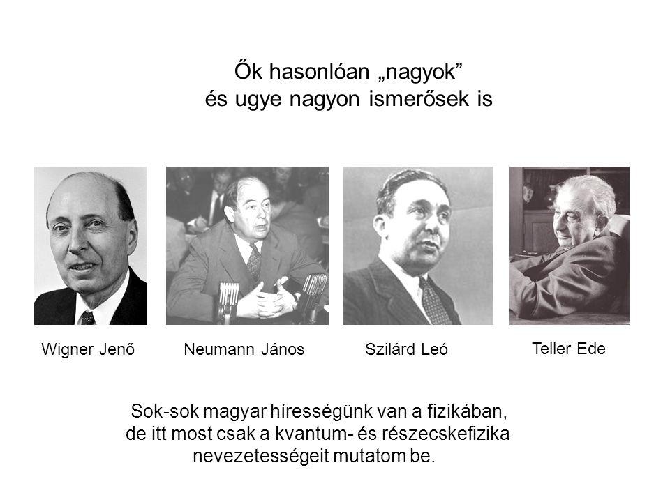 """Wigner JenőNeumann JánosSzilárd Leó Teller Ede Ők hasonlóan """"nagyok és ugye nagyon ismerősek is Sok-sok magyar hírességünk van a fizikában, de itt most csak a kvantum- és részecskefizika nevezetességeit mutatom be."""