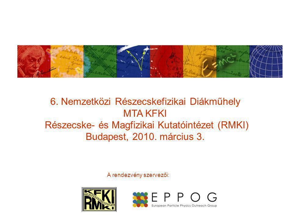 6. Nemzetközi Részecskefizikai Diákműhely MTA KFKI Részecske- és Magfizikai Kutatóintézet (RMKI) Budapest, 2010. március 3. A rendezvény szervezői: