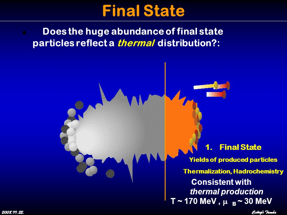 2008.II.22.Csörg ő Tamás Final State Does the huge abundance of final state particles reflect a thermal distribution : 1.Final State Yields of produced particles Thermalization, Hadrochemistry Consistent with thermal production T ~ 170 MeV,  B ~ 30 MeV