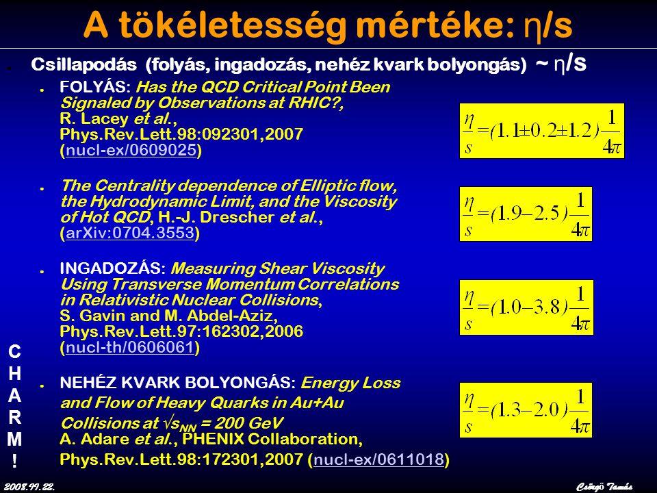 2008.II.22.Csörg ő Tamás A tökéletesség mértéke: η /s ● Csillapodás (folyás, ingadozás, nehéz kvark bolyongás) ~ η /s ● FOLYÁS: Has the QCD Critical Point Been Signaled by Observations at RHIC?, R.