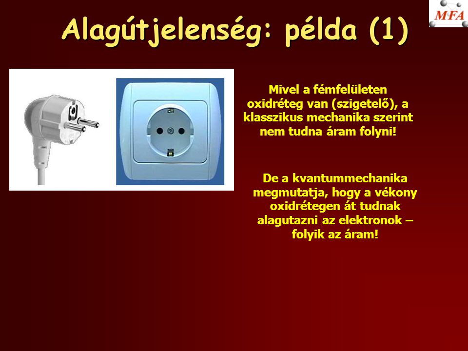 Alagútjelenség: példa (1) Mivel a fémfelületen oxidréteg van (szigetelő), a klasszikus mechanika szerint nem tudna áram folyni! De a kvantummechanika