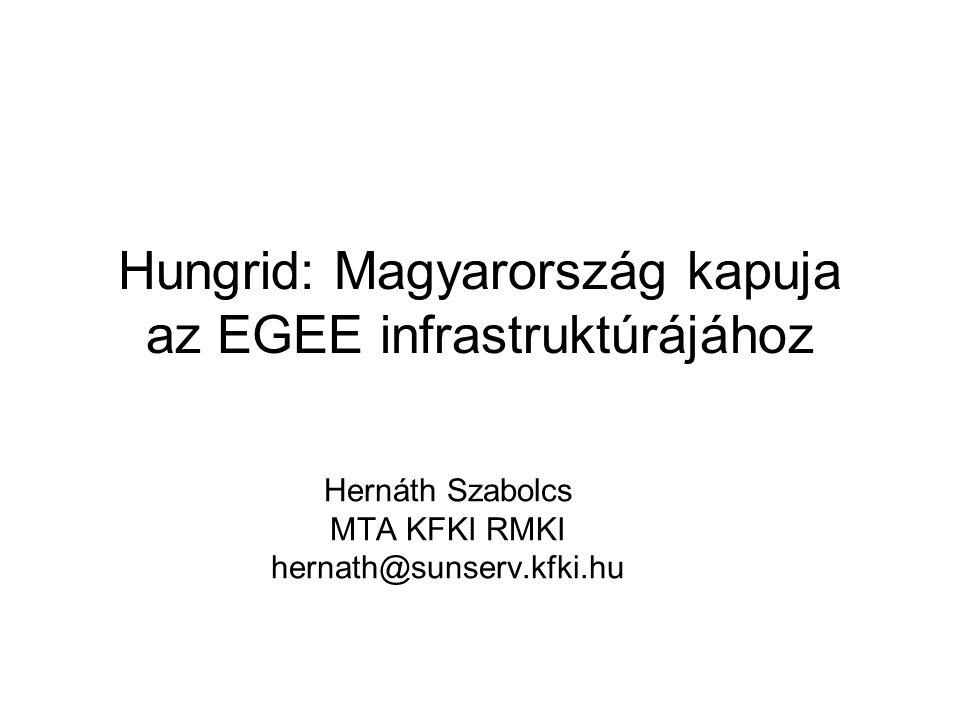 Hungrid: Magyarország kapuja az EGEE infrastruktúrájához Hernáth Szabolcs MTA KFKI RMKI hernath@sunserv.kfki.hu