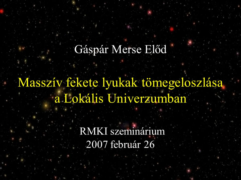 Gáspár Merse Előd Masszív fekete lyukak tömegeloszlása a Lokális Univerzumban RMKI szeminárium 2007 február 26
