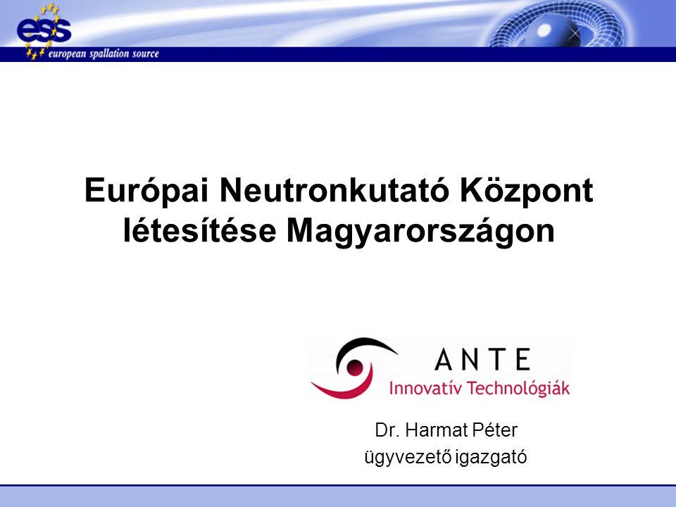 Európai Neutronkutató Központ létesítése Magyarországon Dr. Harmat Péter ügyvezető igazgató