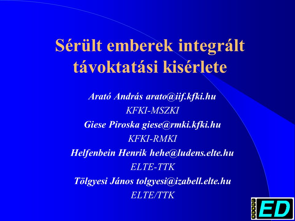 Sérült emberek integrált távoktatási kisérlete Arató András arato@iif.kfki.hu KFKI-MSZKI Giese Piroska giese@rmki.kfki.hu KFKI-RMKI Helfenbein Henrik hehe@ludens.elte.hu ELTE-TTK Tölgyesi János tolgyesi@izabell.elte.hu ELTE/TTK