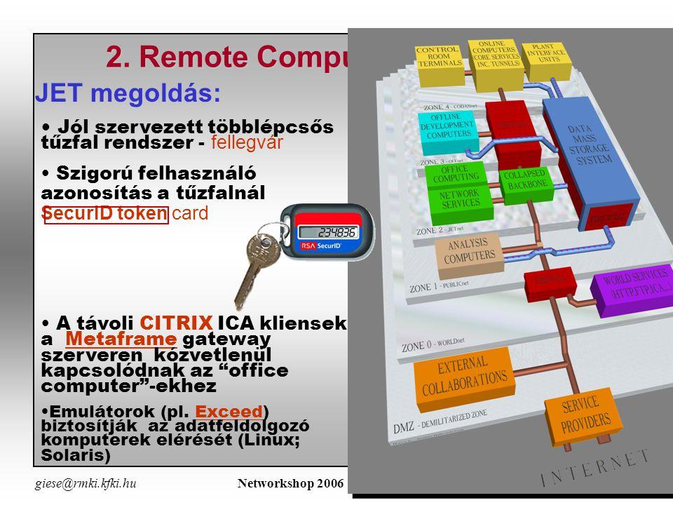 giese@rmki.kfki.hu Networkshop 2006 - Miskolc április 19-2110 Remote Computer Access  JET RCA - a model: lokális és távoli belépés esetén ugyanaz a belépési procedura és a felhasználói felület = Belépés egy távoli gépbe hálózaton keresztül JET RCA biztosítja a hozzáférést - a JET 'office computing'-hoz - a JET adatokhoz, a kiértékelő/megjelenítő programokhoz - a lövést (session) előkészitő routinokhoz - a mérőrendszer státusz információihoz - read-only - Internal JET web page A mérőrendszer távvezérlése technikailag lehetséges, de nem engedélyezett Biztonság (Security): az adott laboratóriumok saját hatáskörébe tartozik a belépési jogosítvány megadása és a felügyelet gyakorlása