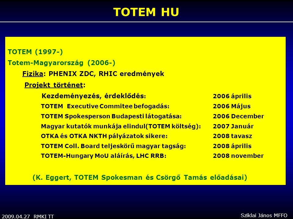2009.04.27 RMKI TT Sziklai János MFFO TOTEM HU TOTEM (1997-) Totem-Magyarország (2006-) Fizika: PHENIX ZDC, RHIC eredmények Projekt történet: Kezdeményezés, érdeklődés : 2006 április TOTEM Executive Commitee befogadás: 2006 Május TOTEM Spokesperson Budapesti látogatása: 2006 December Magyar kutatók munkája elindul(TOTEM költség): 2007 Január OTKA és OTKA NKTH pályázatok sikere:2008 tavasz TOTEM Coll.