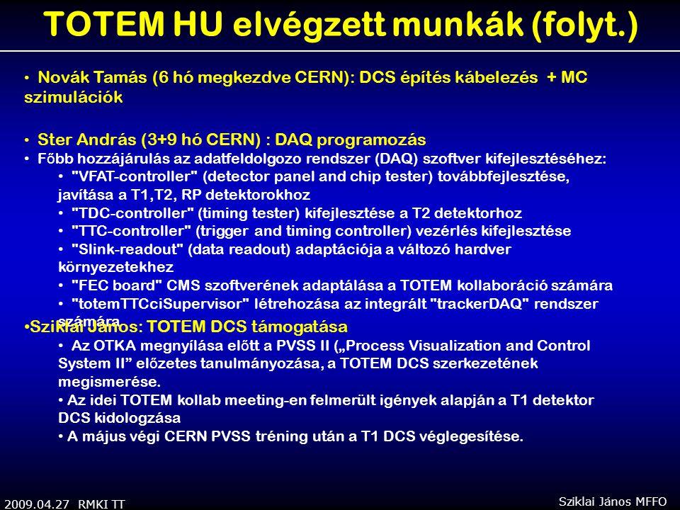 """2009.04.27 RMKI TT Sziklai János MFFO TOTEM HU elvégzett munkák (folyt.) Novák Tamás (6 hó megkezdve CERN): DCS építés kábelezés + MC szimulációk Ster András (3+9 hó CERN) : DAQ programozás F ő bb hozzájárulás az adatfeldolgozo rendszer (DAQ) szoftver kifejlesztéséhez: VFAT-controller (detector panel and chip tester) továbbfejlesztése, javítása a T1,T2, RP detektorokhoz TDC-controller (timing tester) kifejlesztése a T2 detektorhoz TTC-controller (trigger and timing controller) vezérlés kifejlesztése Slink-readout (data readout) adaptációja a változó hardver környezetekhez FEC board CMS szoftverének adaptálása a TOTEM kollaboráció számára totemTTCciSupervisor létrehozása az integrált trackerDAQ rendszer számára Sziklai János: TOTEM DCS támogatása Az OTKA megnyílása el ő tt a PVSS II (""""Process Visualization and Control System II el ő zetes tanulmányozása, a TOTEM DCS szerkezetének megismerése."""