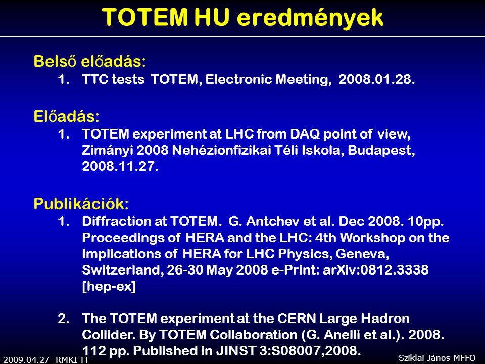 2009.04.27 RMKI TT Sziklai János MFFO TOTEM HU eredmények Bels ő el ő adás: 1.TTC tests TOTEM, Electronic Meeting, 2008.01.28. El ő adás: 1.TOTEM expe