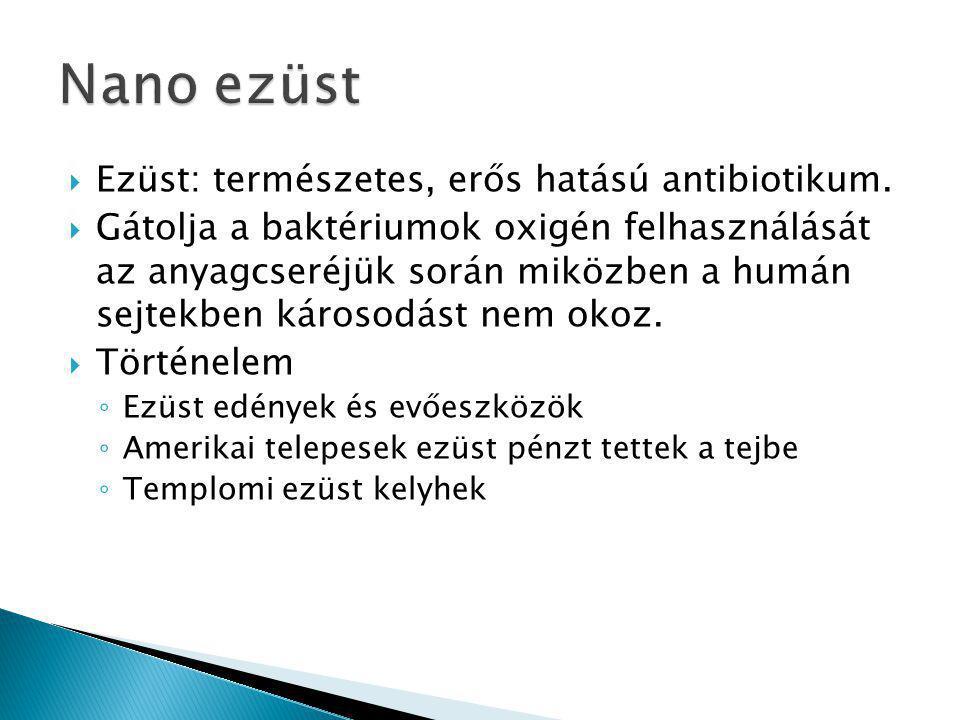  Ezüst: természetes, erős hatású antibiotikum.  Gátolja a baktériumok oxigén felhasználását az anyagcseréjük során miközben a humán sejtekben károso