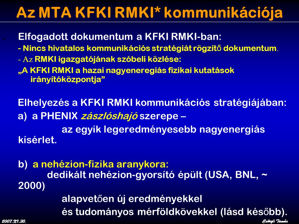 2007.XI.30.Csörg ő Tamás Az MTA KFKI RMKI* kommunikációja ● Elfogadott dokumentum a KFKI RMKI-ban: - Nincs hivatalos kommunikációs stratégiát rögzít ő dokumentum.