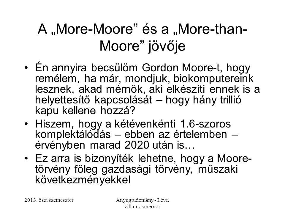 """2013. őszi szemeszterAnyagtudomány - I.évf. villamosmérnök A """"More-Moore"""" és a """"More-than- Moore"""" jövője Én annyira becsülöm Gordon Moore-t, hogy remé"""