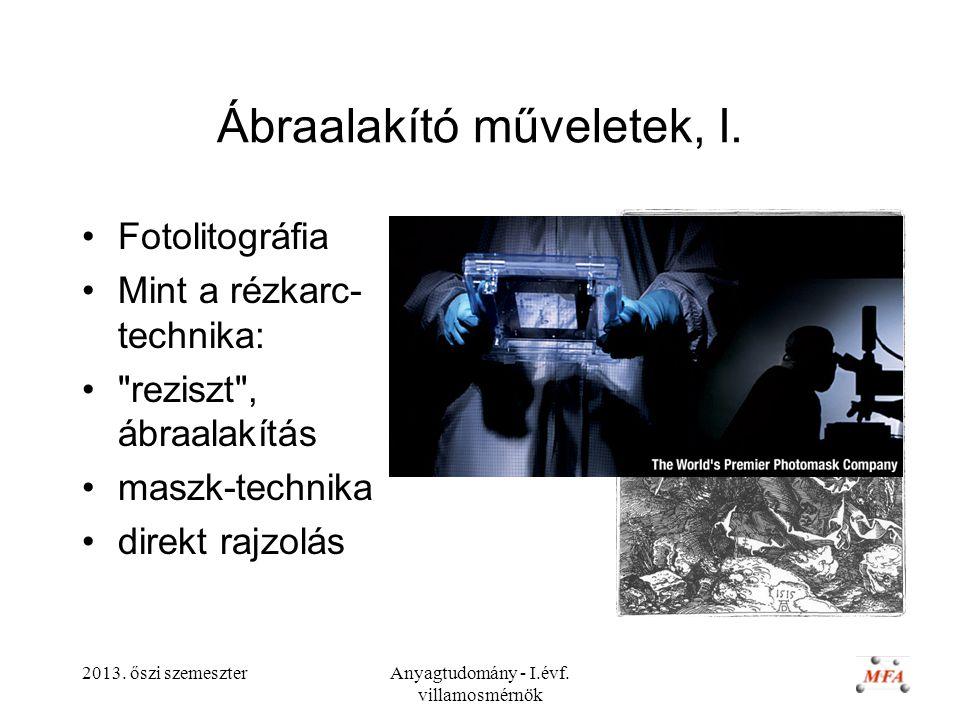 2013. őszi szemeszterAnyagtudomány - I.évf. villamosmérnök Ábraalakító műveletek, I. Fotolitográfia Mint a rézkarc- technika: