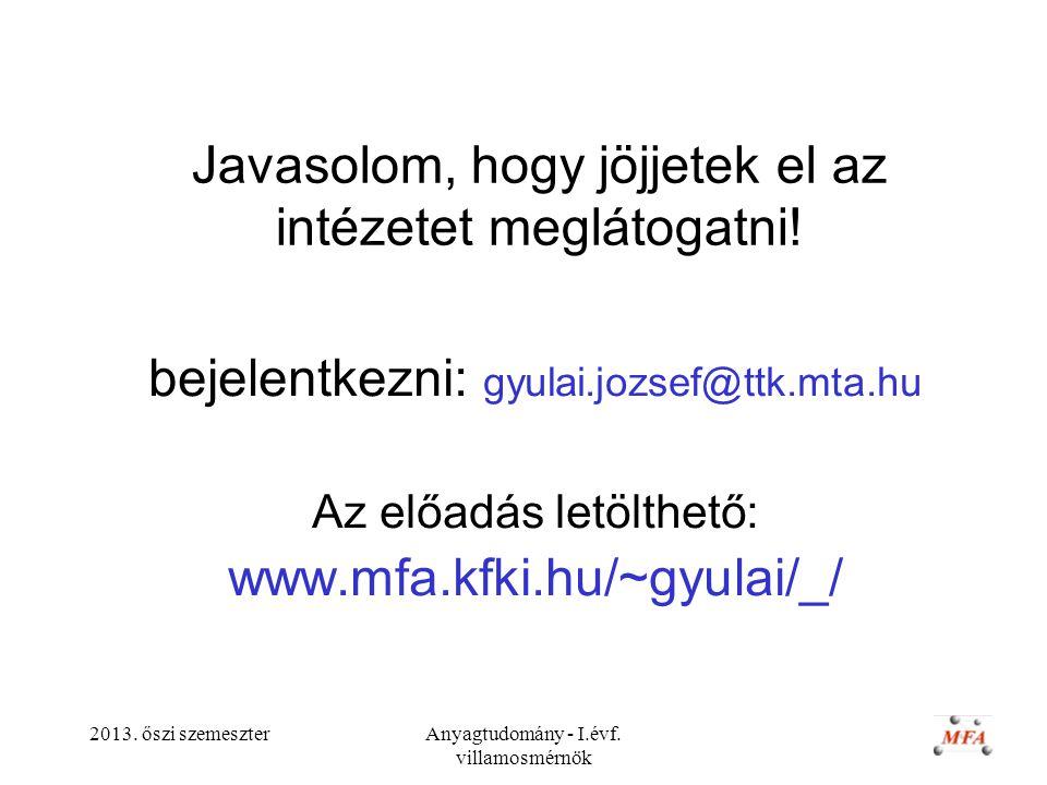2013. őszi szemeszterAnyagtudomány - I.évf. villamosmérnök Javasolom, hogy jöjjetek el az intézetet meglátogatni! bejelentkezni: gyulai.jozsef@ttk.mta