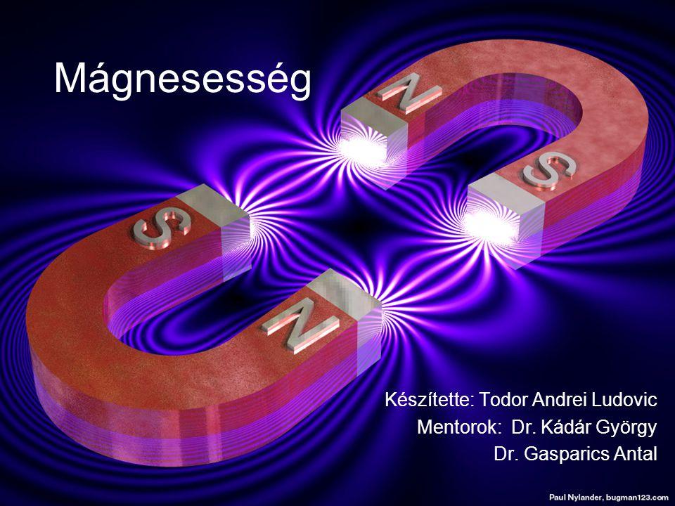 Mágnesesség Készítette: Todor Andrei Ludovic Mentorok: Dr. Kádár György Dr. Gasparics Antal