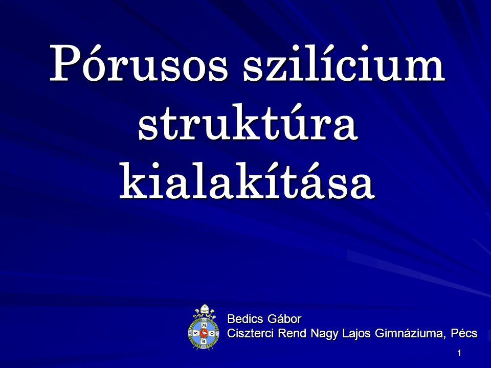 1 Pórusos szilícium struktúra kialakítása Bedics Gábor Ciszterci Rend Nagy Lajos Gimnáziuma, Pécs
